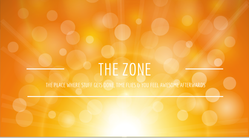 The Zone: The place where stuff gets done, time flies and you feel awesome afterwards.